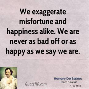 Honore de Balzac - We exaggerate misfortune and happiness alike. We are never as bad off or as happy as we say we are.