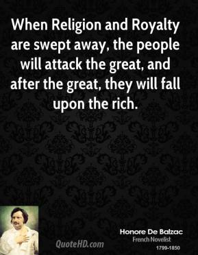 Honore de Balzac - When Religion and Royalty are swept away, the people will attack the great, and after the great, they will fall upon the rich.