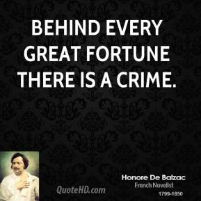 Honore de Balzac - Behind every great fortune there is a crime.