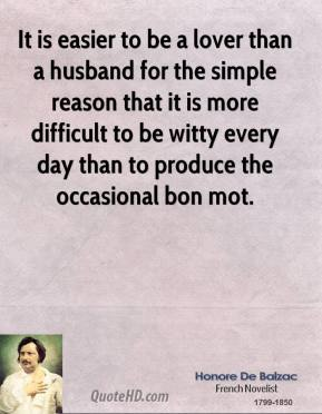 It is easier to be a lover than a husband for the simple reason that it is more difficult to be witty every day than to produce the occasional bon mot.