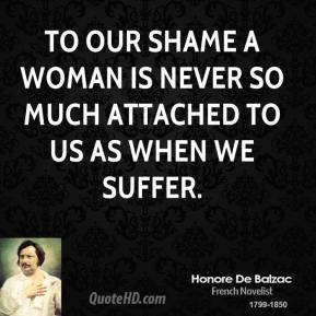 To our shame a woman is never so much attached to us as when we suffer.
