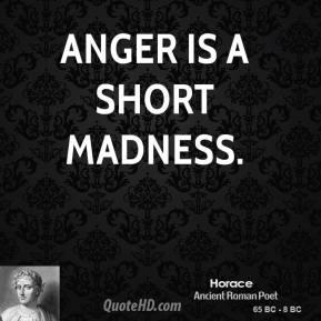 Horace - Anger is a short madness.