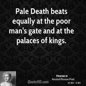 Horace - Pale Death beats equally at the poor man's gate and at the palaces of kings.