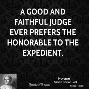 A good and faithful judge ever prefers the honorable to the expedient.