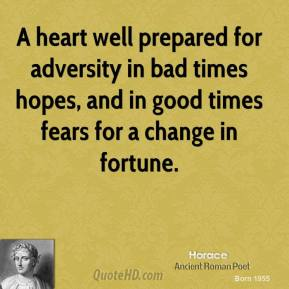 A heart well prepared for adversity in bad times hopes, and in good times fears for a change in fortune.
