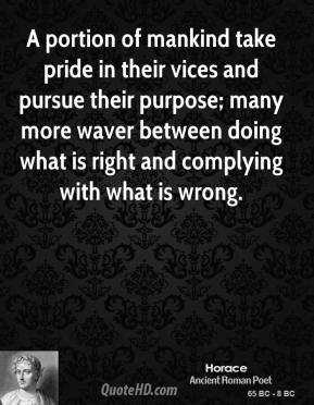 A portion of mankind take pride in their vices and pursue their purpose; many more waver between doing what is right and complying with what is wrong.