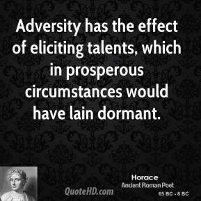 Horace - Adversity has the effect of eliciting talents, which in prosperous circumstances would have lain dormant.