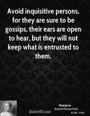 Horace - Avoid inquisitive persons, for they are sure to be gossips, their ears are open to hear, but they will not keep what is entrusted to them.
