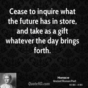 Horace - Cease to inquire what the future has in store, and take as a gift whatever the day brings forth.