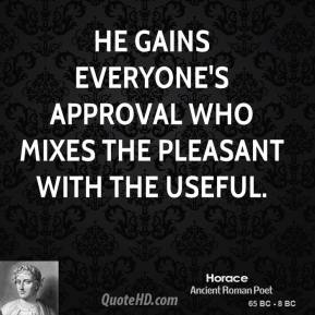Horace - He gains everyone's approval who mixes the pleasant with the useful.