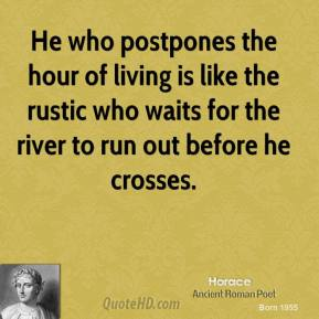 Horace - He who postpones the hour of living is like the rustic who waits for the river to run out before he crosses.