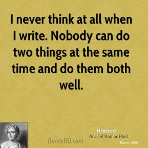 Horace - I never think at all when I write. Nobody can do two things at the same time and do them both well.