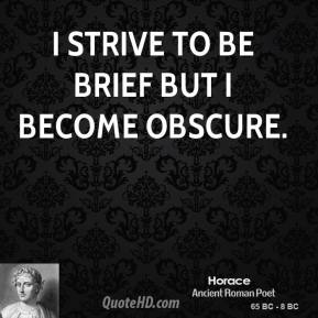 Horace - I strive to be brief but I become obscure.