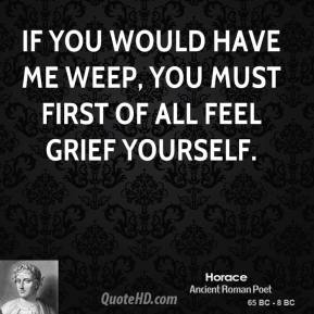 Horace - If you would have me weep, you must first of all feel grief yourself.