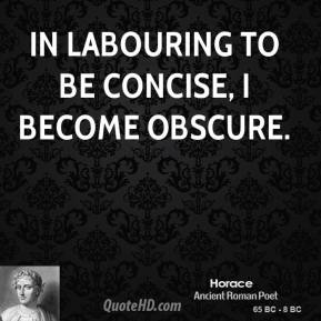 Horace - In labouring to be concise, I become obscure.