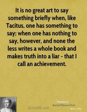 Horace - It is no great art to say something briefly when, like Tacitus, one has something to say; when one has nothing to say, however, and none the less writes a whole book and makes truth into a liar - that I call an achievement.