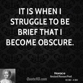 Horace - It is when I struggle to be brief that I become obscure.