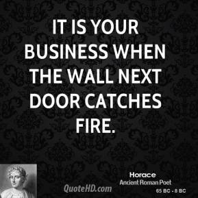 Horace - It is your business when the wall next door catches fire.