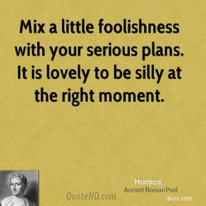 Horace - Mix a little foolishness with your serious plans. It is lovely to be silly at the right moment.