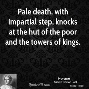 Horace - Pale death, with impartial step, knocks at the hut of the poor and the towers of kings.