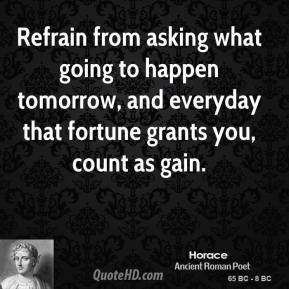 Horace - Refrain from asking what going to happen tomorrow, and everyday that fortune grants you, count as gain.