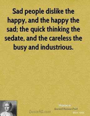 Horace - Sad people dislike the happy, and the happy the sad; the quick thinking the sedate, and the careless the busy and industrious.
