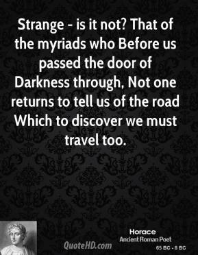 Horace - Strange - is it not? That of the myriads who Before us passed the door of Darkness through, Not one returns to tell us of the road Which to discover we must travel too.