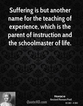 Horace - Suffering is but another name for the teaching of experience, which is the parent of instruction and the schoolmaster of life.
