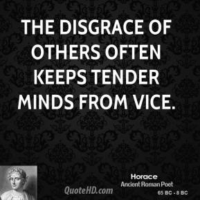 Horace - The disgrace of others often keeps tender minds from vice.