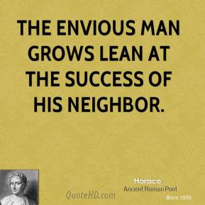 Horace - The envious man grows lean at the success of his neighbor.