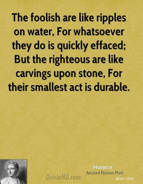 Horace - The foolish are like ripples on water, For whatsoever they do is quickly effaced; But the righteous are like carvings upon stone, For their smallest act is durable.