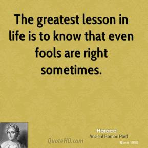 Horace - The greatest lesson in life is to know that even fools are right sometimes.