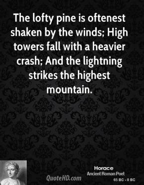 The lofty pine is oftenest shaken by the winds; High towers fall with a heavier crash; And the lightning strikes the highest mountain.