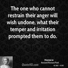 The one who cannot restrain their anger will wish undone, what their temper and irritation prompted them to do.