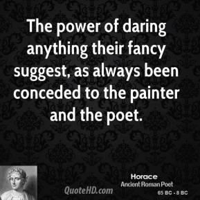 Horace - The power of daring anything their fancy suggest, as always been conceded to the painter and the poet.