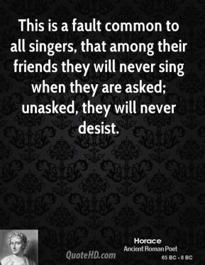 Horace - This is a fault common to all singers, that among their friends they will never sing when they are asked; unasked, they will never desist.