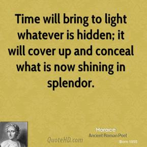 Horace - Time will bring to light whatever is hidden; it will cover up and conceal what is now shining in splendor.