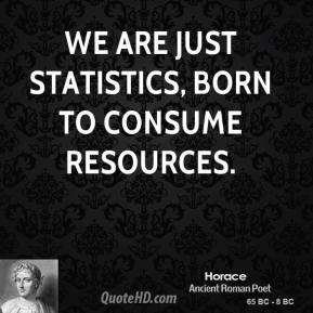 Horace - We are just statistics, born to consume resources.