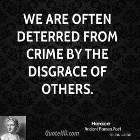 Horace - We are often deterred from crime by the disgrace of others.