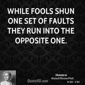 While fools shun one set of faults they run into the opposite one.