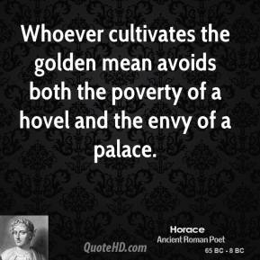 Horace - Whoever cultivates the golden mean avoids both the poverty of a hovel and the envy of a palace.