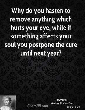 Horace - Why do you hasten to remove anything which hurts your eye, while if something affects your soul you postpone the cure until next year?