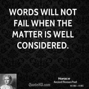 Horace - Words will not fail when the matter is well considered.