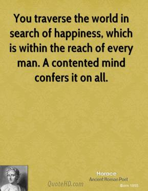 Horace - You traverse the world in search of happiness, which is within the reach of every man. A contented mind confers it on all.