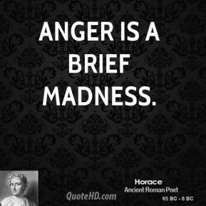 Anger is a brief madness.