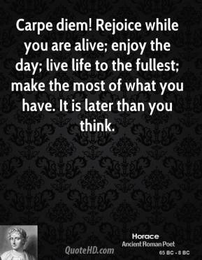 Horace - Carpe diem! Rejoice while you are alive; enjoy the day; live life to the fullest; make the most of what you have. It is later than you think.