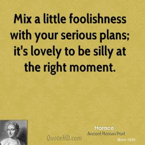 Mix a little foolishness with your serious plans; it's lovely to be silly at the right moment.