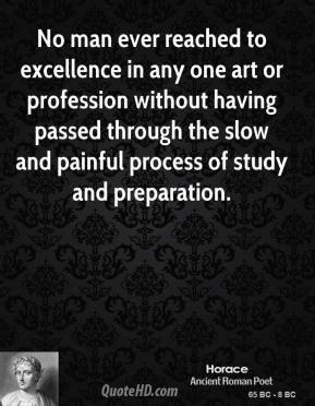Horace - No man ever reached to excellence in any one art or profession without having passed through the slow and painful process of study and preparation.