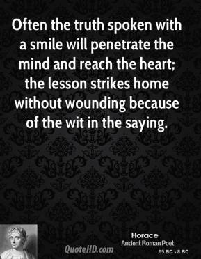 Often the truth spoken with a smile will penetrate the mind and reach the heart; the lesson strikes home without wounding because of the wit in the saying.