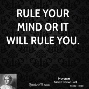 Horace - Rule your mind or it will rule you.